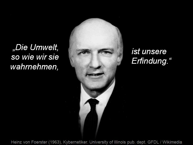 Heinz von Foerster: Die Umwelt, so wie wir sie wahrnehmen, ist unsere Erfindung.